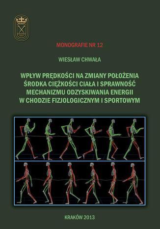 Okładka książki/ebooka Wpływ prędkości na zmiany położenia środka ciężkości ciała i sprawność mechanizmu odzyskiwania energii w chodzie fizjologicznym i sportowym