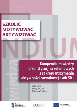Okładka książki Szkolić - motywować - aktywizować. Kompendium wiedzy dla instytucji szkoleniowych z zakresu utrzymania aktywności zawodowej osób 50+
