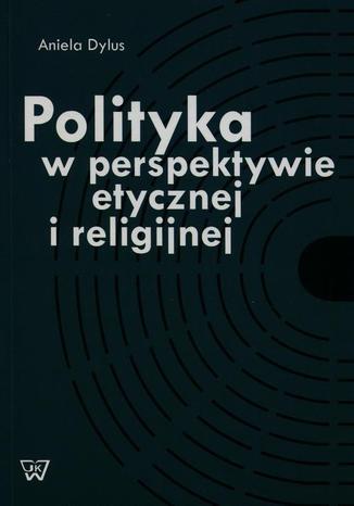 Okładka książki/ebooka Polityka w perspektywie etycznej i religijnej