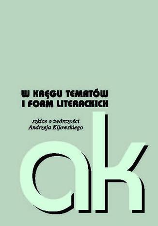 Okładka książki/ebooka W kręgu tematów i form literackich szkice o twórczości Andrzeja Kijowskiego