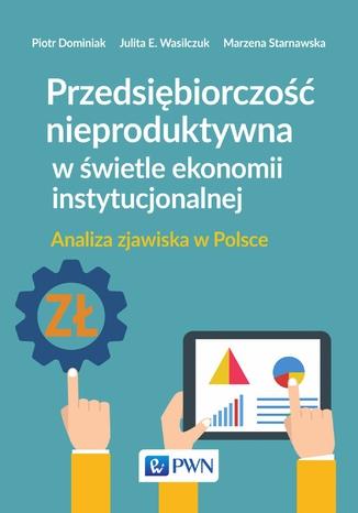 Okładka książki/ebooka Przedsiębiorczość nieproduktywna w świetle ekonomii instytucjonalnej. Analiza zjawiska w Polsce