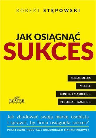 Okładka książki/ebooka Jak osiągnąć sukces. Praktyczne podstawy komunikacji marketingowej dla mikroprzedsiębiorstw i ich właścicieli