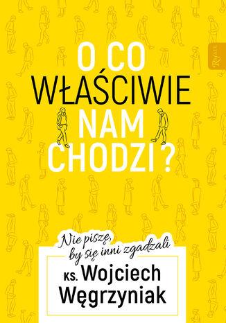 Okładka książki/ebooka O co właściwie nam chodzi?. Nie piszę, by się inni zgadzali