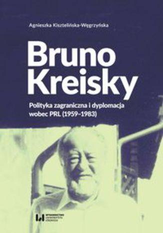 Okładka książki Bruno Kreisky. Polityka zagraniczna i dyplomacja wobec PRL (1959-1983)