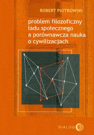Okładka książki/ebooka Problem filozoficzny ładu społecznego a porównawcza nauka o cywilizacjach