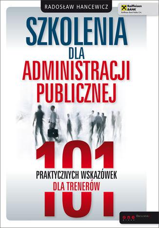 Okładka książki/ebooka Szkolenia dla administracji publicznej. 101 praktycznych wskazówek dla trenerów