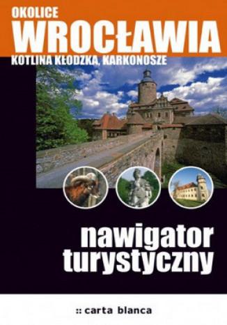 Okładka książki/ebooka Okolice Wrocławia. Kotlina Kłodzka, Karkonosze. Nawigator turystyczny