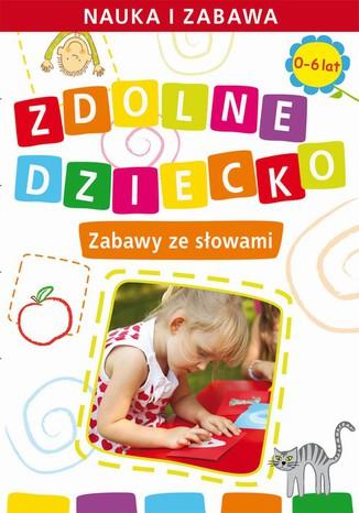 Okładka książki/ebooka Zdolne dziecko. Zabawy ze słowami.  0-6 lat. Nauka i zabawa
