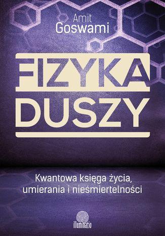 Okładka książki/ebooka Fizyka duszy. Kwantowa księga życia, umierania i nieśmiertelności