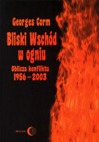 Okładka książki/ebooka Bliski Wschód w ogniu. Oblicza konfliktu 1956-2003