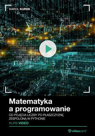 Okładka książki/ebooka Matematyka a programowanie. Kurs video. Od pojęcia liczby po płaszczyznę zespoloną w Pythonie