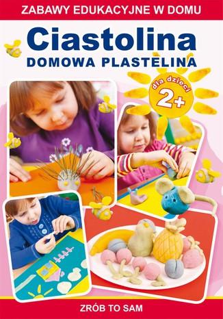 Okładka książki/ebooka Ciastolina. Domowa plastelina. Zabawy edukacyjne w domu. Zrób to sam. Dla dzieci 2+