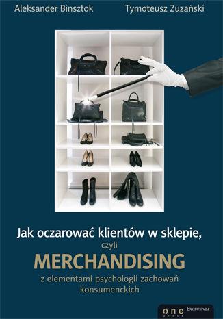 Okładka książki Jak oczarować klientów w sklepie, czyli merchandising z elementami psychologii zachowań konsumenckich