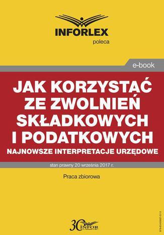 Okładka książki/ebooka Jak korzystać ze zwolnień składkowych i podatkowych  najnowsze interpretacje urzędowe