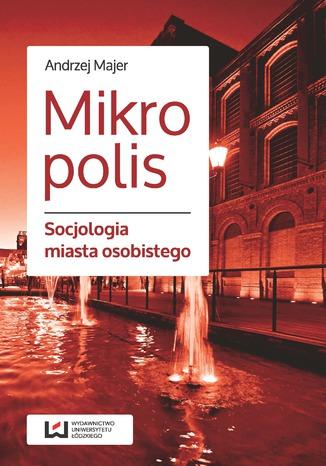 Okładka książki/ebooka Mikropolis. Socjologia miasta osobistego