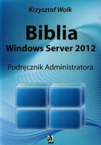 Okładka książki/ebooka Biblia Windows Server 2012 Podręcznik administratora