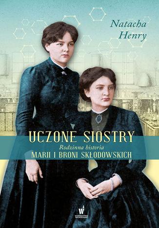 Okładka książki/ebooka Uczone siostry. Rodzinna historia Marii i Broni Skłodowskich