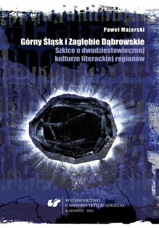Okładka książki/ebooka Górny Śląsk i Zagłębie Dąbrowskie. Szkice o dwudziestowiecznej kulturze literackiej regionów