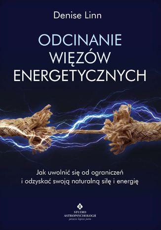 Okładka książki/ebooka Odcinanie więzów energetycznych. Jak uwolnić się od ograniczeń i odzyskać swoją naturalną siłę i energię