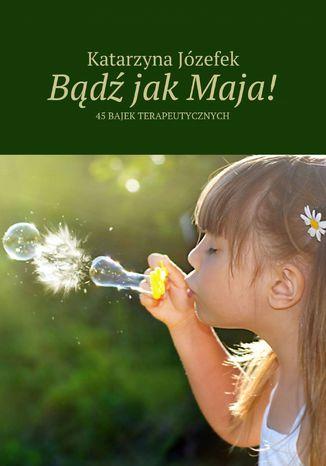Okładka książki/ebooka Bądź jak Maja!
