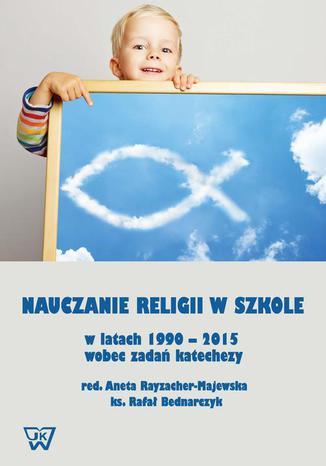 Okładka książki/ebooka Nauczanie religii w szkole w latach 1990-2015 wobec wyzwań katechezy