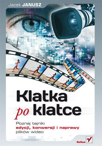 Okładka książki/ebooka Klatka po klatce. Poznaj tajniki edycji, konwersji i naprawy plików wideo