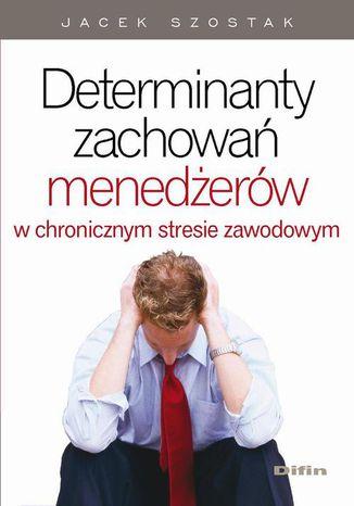 Okładka książki/ebooka Determinanty zachowań menedżerów w chronicznym stresie zawodowym