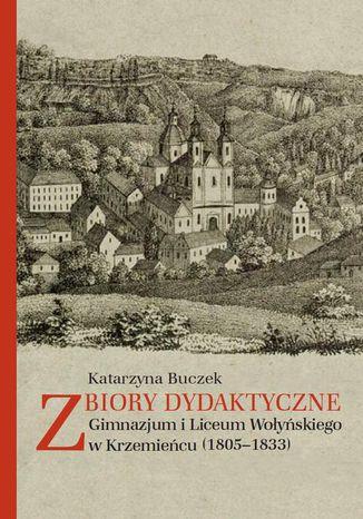 Okładka książki/ebooka Zbiory dydaktyczne Gimnazjum i Liceum Wołyńskiego w Krzemieńcu (1805-1833)