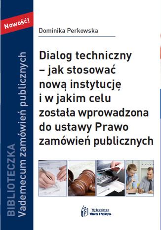 Okładka książki/ebooka Dialog techniczny  jak stosować nową instytucja i w jakim celu została wprowadzona do ustawy Prawo zamówień publicznych