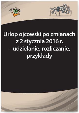 Okładka książki/ebooka Urlop ojcowski po zmianach z 2 stycznia 2016 r. - udzielanie, rozliczanie, przykłady