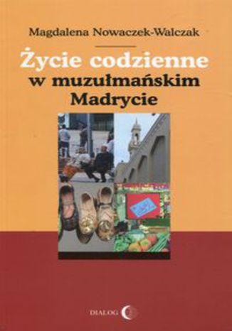 Okładka książki Życie codzienne w muzułmańskim Madrycie