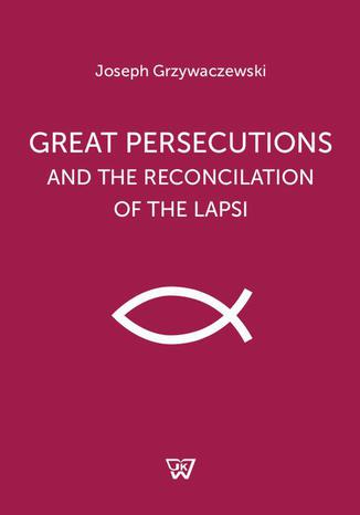 Okładka książki/ebooka Great persecutions and the reconciliation of the lapsi