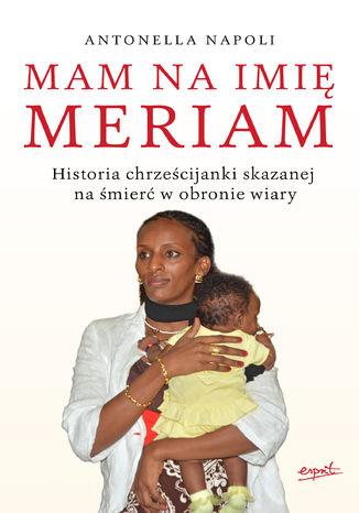 Okładka książki/ebooka Mam na imię Meriam. Historia chrześcijanki skazanej na śmierć w obronie wiary