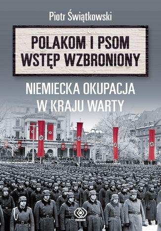 Okładka książki/ebooka Polakom i psom wstęp wzbroniony. Niemiecka okupacja w Kraju Warty