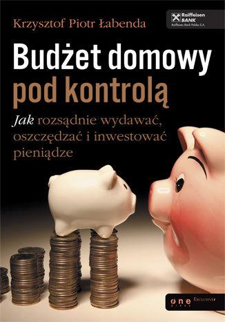 Okładka książki/ebooka Budżet domowy pod kontrolą. Jak rozsądnie wydawać, oszczędzać i inwestować pieniądze