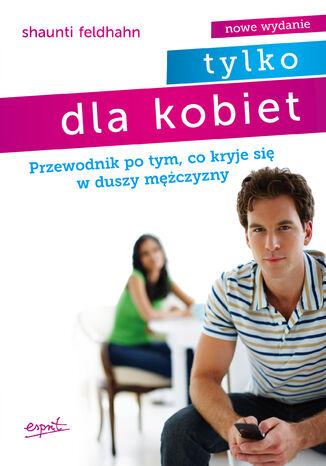 Okładka książki/ebooka Tylko dla kobiet. Przewodnik po tym, co kryje się w duszy mężczyzny
