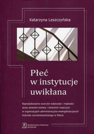 Okładka książki/ebooka Płeć w instytucje uwikłana. Reprodukowanie wzorców kobiecości i męskości przez świeckie kobiety i świeckich mężczyzn w organizacjach administracyjno-ewangelizacyjnych Kościoła rzymskokatolickiego w Polsce