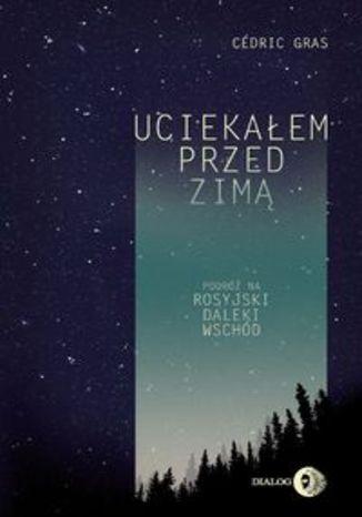 Okładka książki Uciekałem przed zimą. Podróż na rosyjski Daleki Wschód