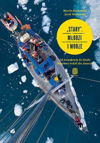 Okładka książki/ebooka Stary, młodzi i morze. Od Antarktydy do Alaski. Wyprawa wokół obu Ameryk