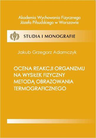 Okładka książki/ebooka Ocena reakcji organizmu na wysiłek fizyczny metodą obrazowania termograficznego