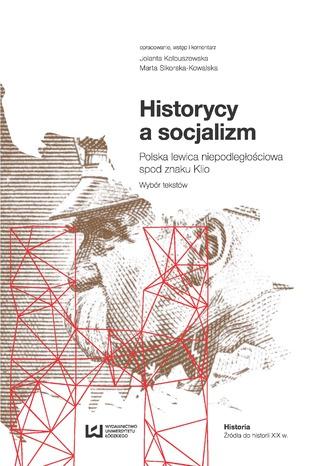 Okładka książki/ebooka Historycy a socjalizm. Polska lewica niepodległościowa spod znaku Klio. Wybór tekstów