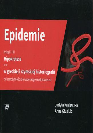 Okładka książki/ebooka Epidemie Księgi I i III Hipokratesa oraz w greckiej i rzymskiej historiografii od starożytności do wczesnego średniowiecza