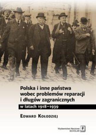 Okładka książki Polska i inne państwa wobec problemów reparacji i długów zagranicznych w latach 1918-1939