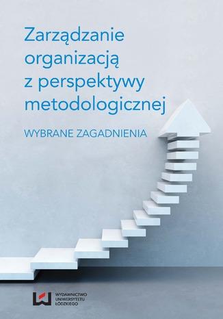 Okładka książki/ebooka Zarządzanie organizacją z perspektywy metodologicznej. Wybrane zagadnienia