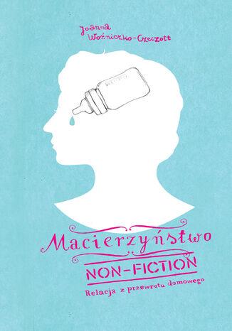 Okładka książki/ebooka Macierzyństwo non-fiction. Relacja z przewrotu domowego