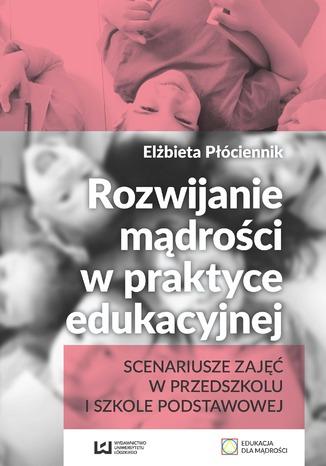 Okładka książki/ebooka Rozwijanie mądrości w praktyce edukacyjnej. Scenariusze zajęć w przedszkolu i szkole podstawowej
