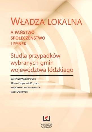 Okładka książki/ebooka Władza lokalna a państwo, społeczeństwo i rynek. Studia przypadków wybranych gmin województwa łódzkiego