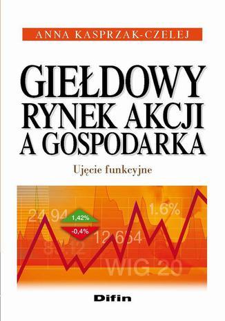 Okładka książki/ebooka Giełdowy rynek akcji a gospodarka. Ujęcie funkcyjne