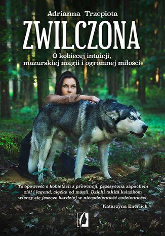 Okładka książki/ebooka Zwilczona. O kobiecej intuicji, mazurskiej magii i ogromnej miłości