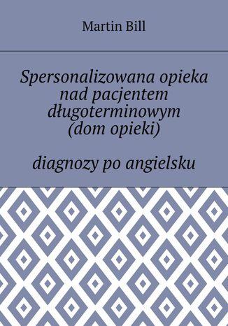 Okładka książki/ebooka Spersonalizowana opieka nad pacjentem długoterminowym (dom opieki) -- diagnozy po angielsku